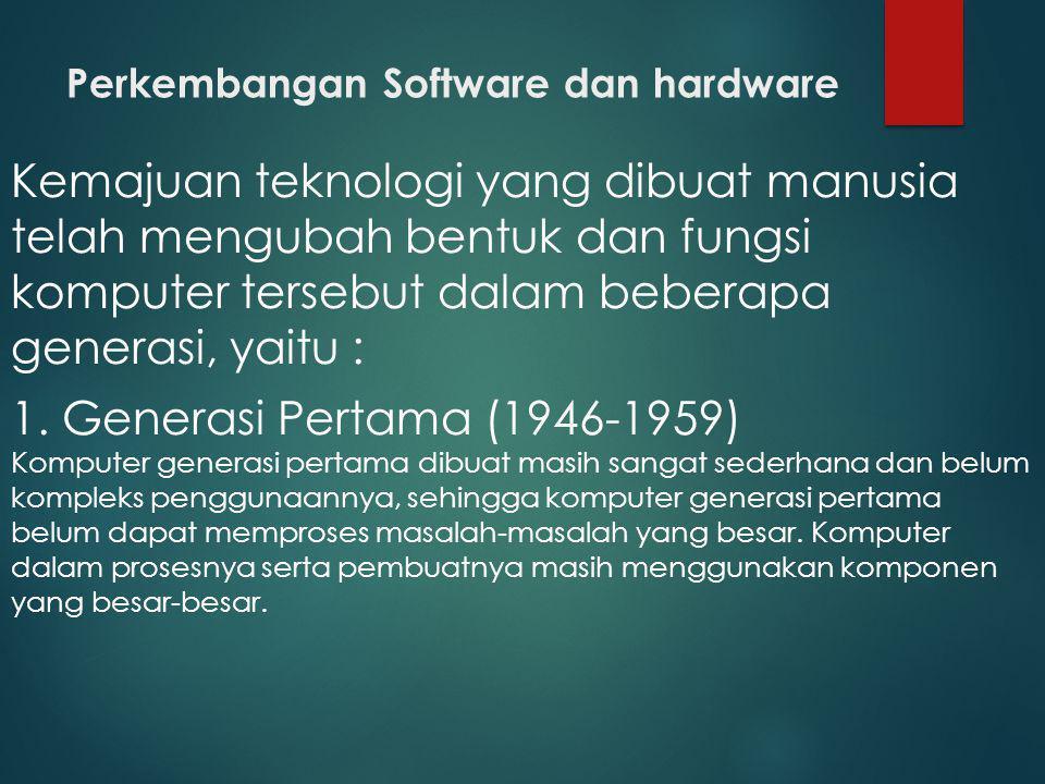 Perkembangan Software dan hardware Kemajuan teknologi yang dibuat manusia telah mengubah bentuk dan fungsi komputer tersebut dalam beberapa generasi,