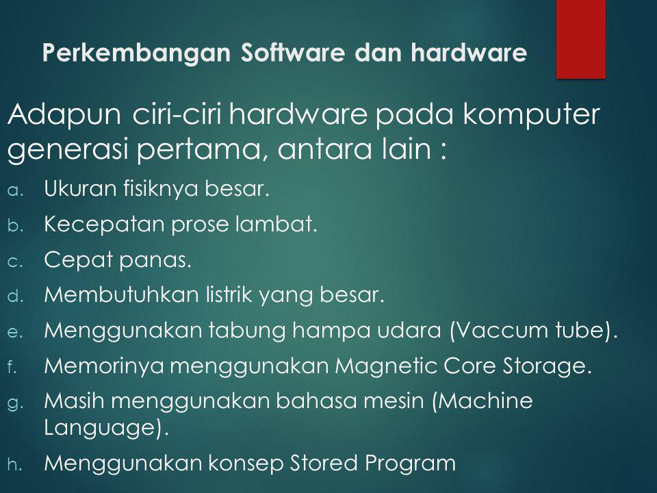 Perkembangan Software dan hardware Adapun ciri-ciri hardware pada komputer generasi pertama, antara lain : a. Ukuran fisiknya besar. b. Kecepatan pros