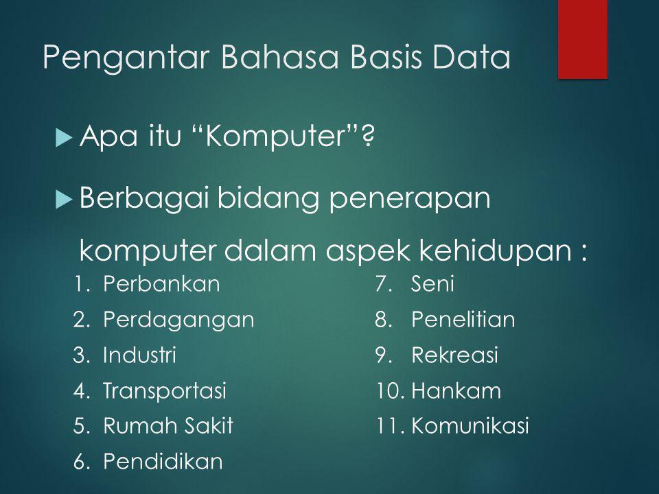 "Pengantar Bahasa Basis Data  Apa itu ""Komputer""?  Berbagai bidang penerapan komputer dalam aspek kehidupan : 1. Perbankan 2. Perdagangan 3. Industri"
