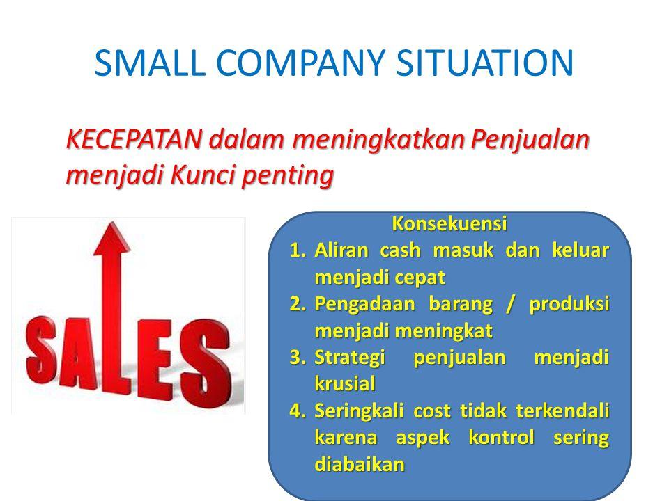 SMALL COMPANY SITUATION KECEPATAN dalam meningkatkan Penjualan menjadi Kunci penting Konsekuensi 1.Aliran cash masuk dan keluar menjadi cepat 2.Pengad