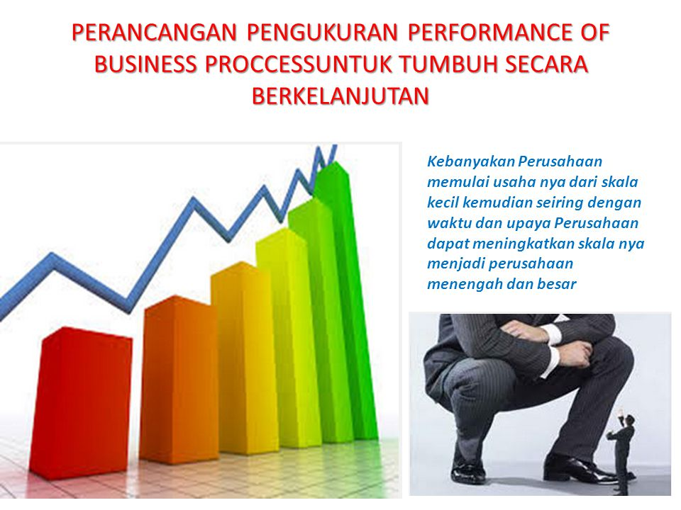 PERANCANGAN PENGUKURAN PERFORMANCE OF BUSINESS PROCCESSUNTUK TUMBUH SECARA BERKELANJUTAN Kebanyakan Perusahaan memulai usaha nya dari skala kecil kemudian seiring dengan waktu dan upaya Perusahaan dapat meningkatkan skala nya menjadi perusahaan menengah dan besar