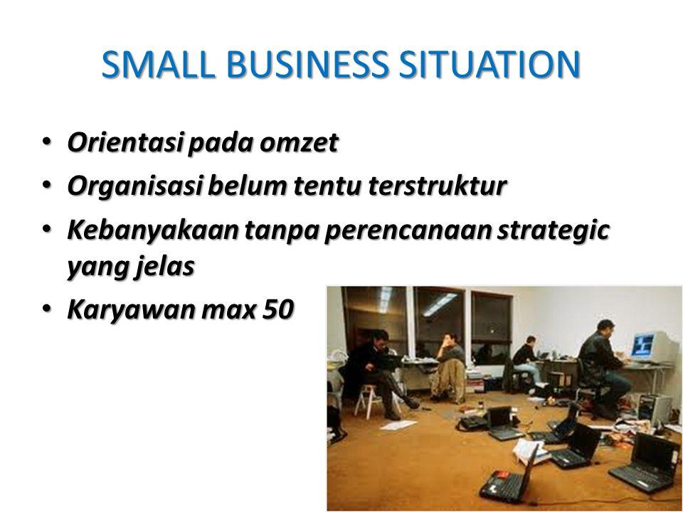 SMALL BUSINESS SITUATION Orientasi pada omzet Orientasi pada omzet Organisasi belum tentu terstruktur Organisasi belum tentu terstruktur Kebanyakaan tanpa perencanaan strategic yang jelas Kebanyakaan tanpa perencanaan strategic yang jelas Karyawan max 50 Karyawan max 50