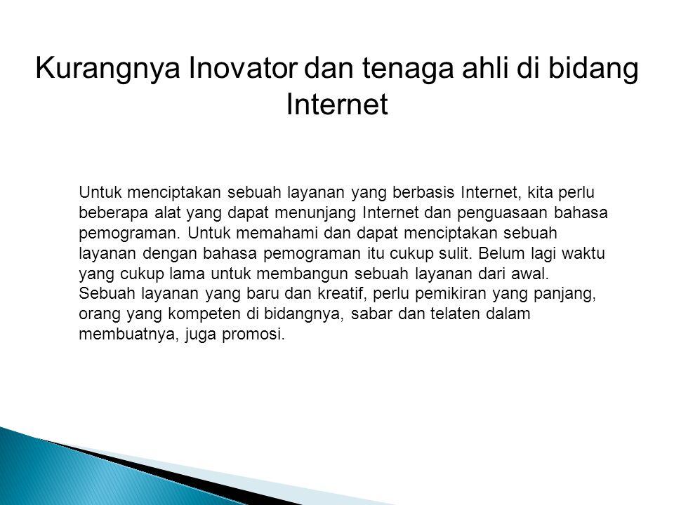 Kurangnya Inovator dan tenaga ahli di bidang Internet Untuk menciptakan sebuah layanan yang berbasis Internet, kita perlu beberapa alat yang dapat menunjang Internet dan penguasaan bahasa pemograman.