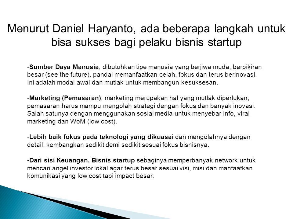 Menurut Daniel Haryanto, ada beberapa langkah untuk bisa sukses bagi pelaku bisnis startup -Sumber Daya Manusia, dibutuhkan tipe manusia yang berjiwa muda, berpikiran besar (see the future), pandai memanfaatkan celah, fokus dan terus berinovasi.