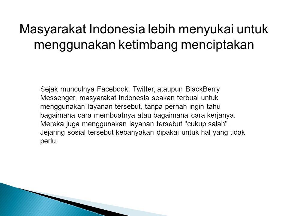 Masyarakat Indonesia lebih menyukai untuk menggunakan ketimbang menciptakan Sejak munculnya Facebook, Twitter, ataupun BlackBerry Messenger, masyarakat Indonesia seakan terbuai untuk menggunakan layanan tersebut, tanpa pernah ingin tahu bagaimana cara membuatnya atau bagaimana cara kerjanya.