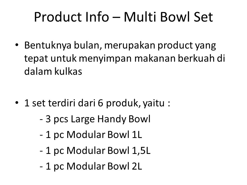 Product Info – Multi Bowl Set Bentuknya bulan, merupakan product yang tepat untuk menyimpan makanan berkuah di dalam kulkas 1 set terdiri dari 6 produk, yaitu : - 3 pcs Large Handy Bowl - 1 pc Modular Bowl 1L - 1 pc Modular Bowl 1,5L - 1 pc Modular Bowl 2L
