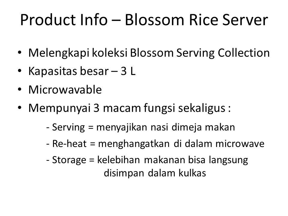 Product Info – Blossom Rice Server Melengkapi koleksi Blossom Serving Collection Kapasitas besar – 3 L Microwavable Mempunyai 3 macam fungsi sekaligus : - Serving = menyajikan nasi dimeja makan - Re-heat = menghangatkan di dalam microwave - Storage = kelebihan makanan bisa langsung disimpan dalam kulkas