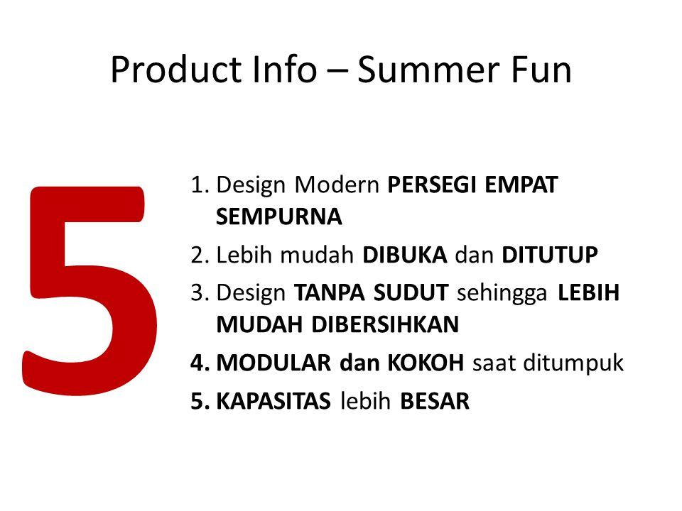 1.Design Modern PERSEGI EMPAT SEMPURNA 2.Lebih mudah DIBUKA dan DITUTUP 3.Design TANPA SUDUT sehingga LEBIH MUDAH DIBERSIHKAN 4.MODULAR dan KOKOH saat ditumpuk 5.KAPASITAS lebih BESAR 5 Product Info – Summer Fun
