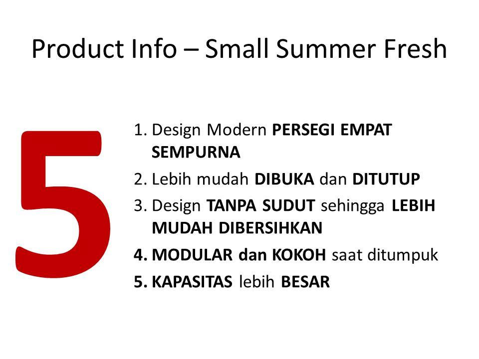 1.Design Modern PERSEGI EMPAT SEMPURNA 2.Lebih mudah DIBUKA dan DITUTUP 3.Design TANPA SUDUT sehingga LEBIH MUDAH DIBERSIHKAN 4.MODULAR dan KOKOH saat ditumpuk 5.KAPASITAS lebih BESAR 5 Product Info – Small Summer Fresh