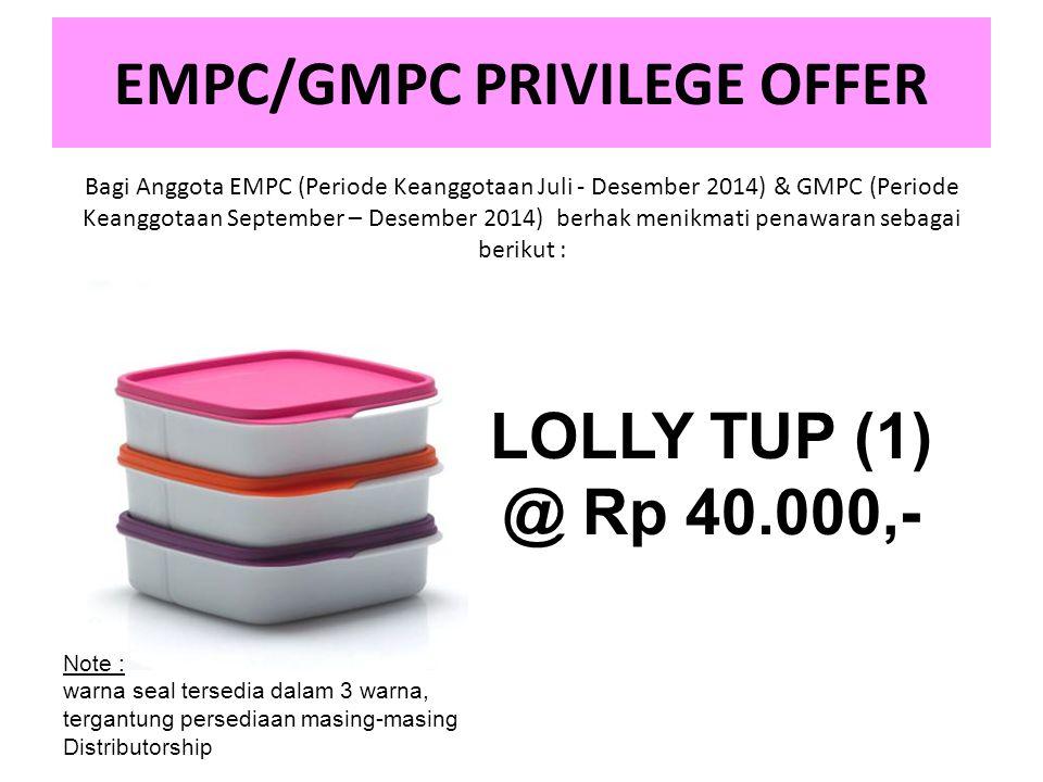 EMPC/GMPC PRIVILEGE OFFER Bagi Anggota EMPC (Periode Keanggotaan Juli - Desember 2014) & GMPC (Periode Keanggotaan September – Desember 2014) berhak menikmati penawaran sebagai berikut : LOLLY TUP (1) @ Rp 40.000,- Note : warna seal tersedia dalam 3 warna, tergantung persediaan masing-masing Distributorship
