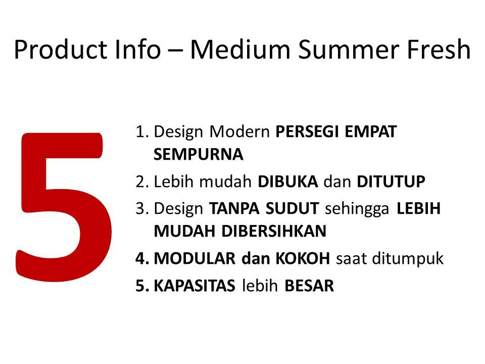 1.Design Modern PERSEGI EMPAT SEMPURNA 2.Lebih mudah DIBUKA dan DITUTUP 3.Design TANPA SUDUT sehingga LEBIH MUDAH DIBERSIHKAN 4.MODULAR dan KOKOH saat ditumpuk 5.KAPASITAS lebih BESAR 5 Product Info – Medium Summer Fresh