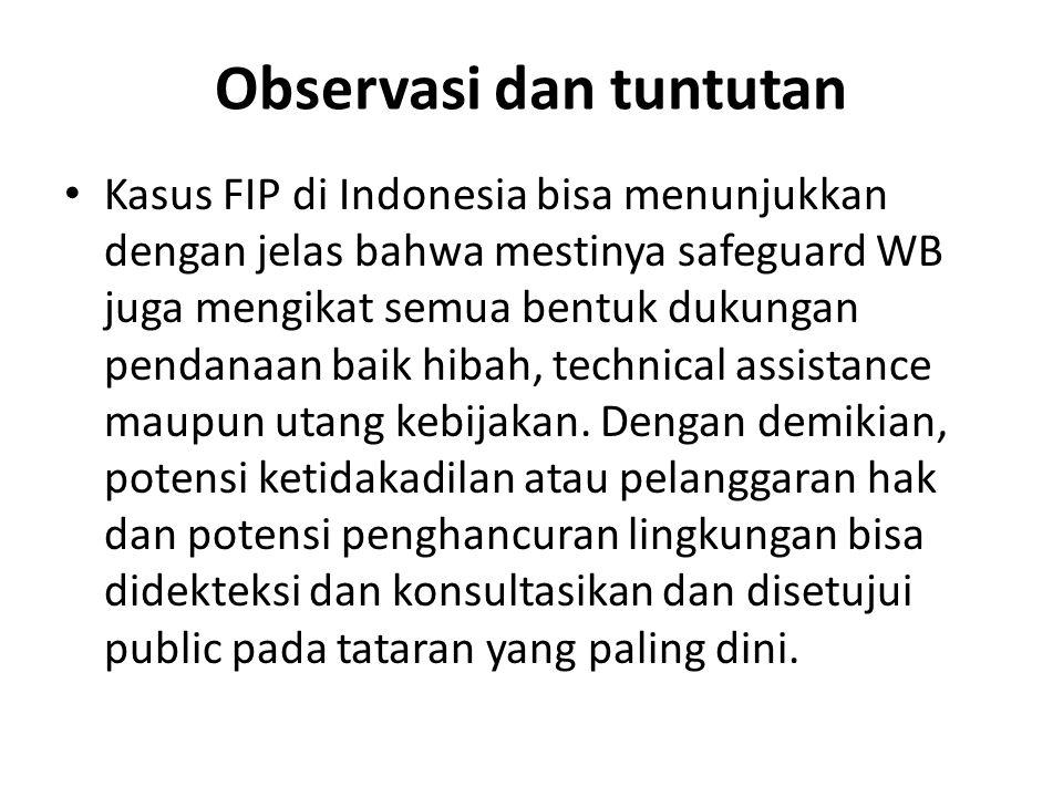 Observasi dan tuntutan Kasus FIP di Indonesia bisa menunjukkan dengan jelas bahwa mestinya safeguard WB juga mengikat semua bentuk dukungan pendanaan baik hibah, technical assistance maupun utang kebijakan.