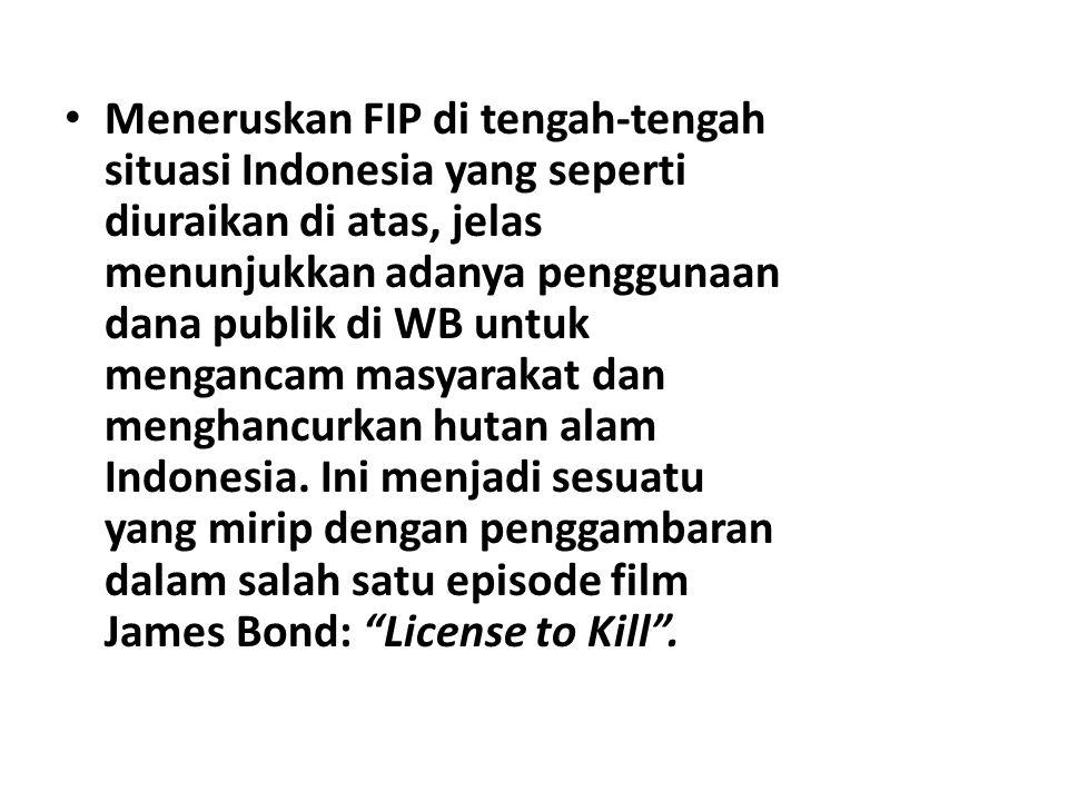 Meneruskan FIP di tengah-tengah situasi Indonesia yang seperti diuraikan di atas, jelas menunjukkan adanya penggunaan dana publik di WB untuk mengancam masyarakat dan menghancurkan hutan alam Indonesia.