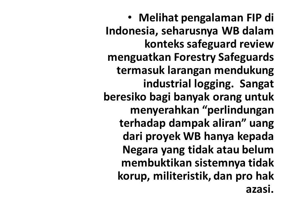 Melihat pengalaman FIP di Indonesia, seharusnya WB dalam konteks safeguard review menguatkan Forestry Safeguards termasuk larangan mendukung industrial logging.