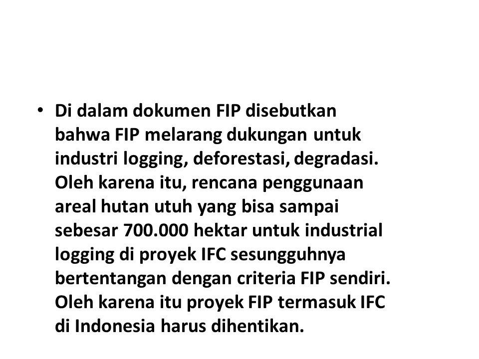 Di dalam dokumen FIP disebutkan bahwa FIP melarang dukungan untuk industri logging, deforestasi, degradasi.