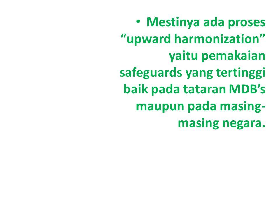 Mestinya ada proses upward harmonization yaitu pemakaian safeguards yang tertinggi baik pada tataran MDB's maupun pada masing- masing negara.