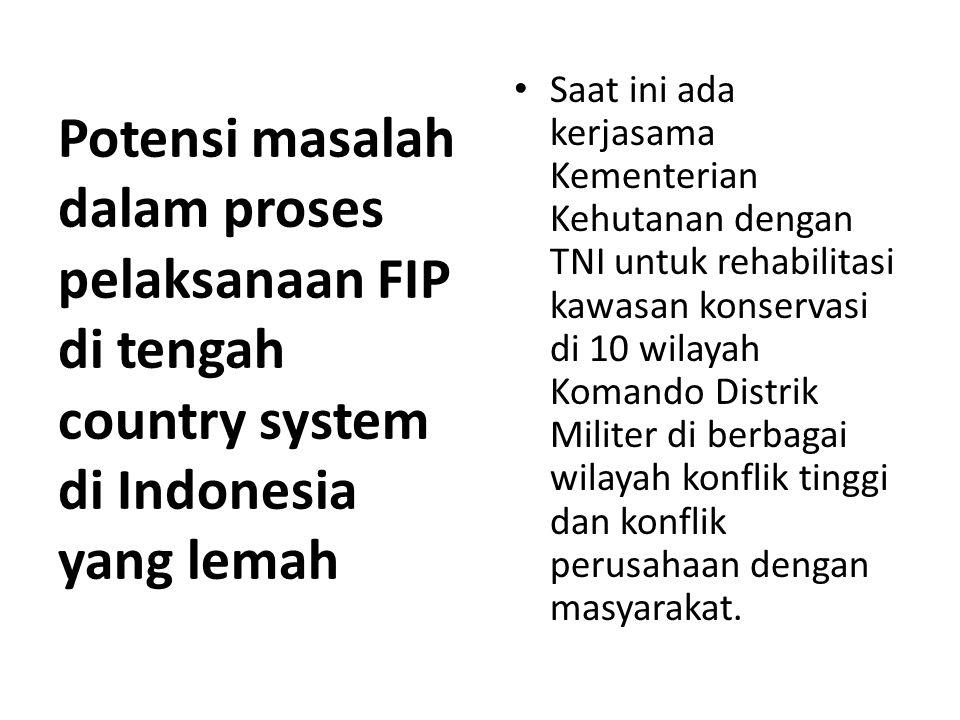 Potensi masalah dalam proses pelaksanaan FIP di tengah country system di Indonesia yang lemah Saat ini ada kerjasama Kementerian Kehutanan dengan TNI untuk rehabilitasi kawasan konservasi di 10 wilayah Komando Distrik Militer di berbagai wilayah konflik tinggi dan konflik perusahaan dengan masyarakat.