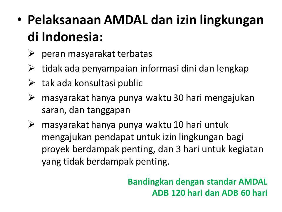 Pelaksanaan AMDAL dan izin lingkungan di Indonesia:  peran masyarakat terbatas  tidak ada penyampaian informasi dini dan lengkap  tak ada konsultasi public  masyarakat hanya punya waktu 30 hari mengajukan saran, dan tanggapan  masyarakat hanya punya waktu 10 hari untuk mengajukan pendapat untuk izin lingkungan bagi proyek berdampak penting, dan 3 hari untuk kegiatan yang tidak berdampak penting.