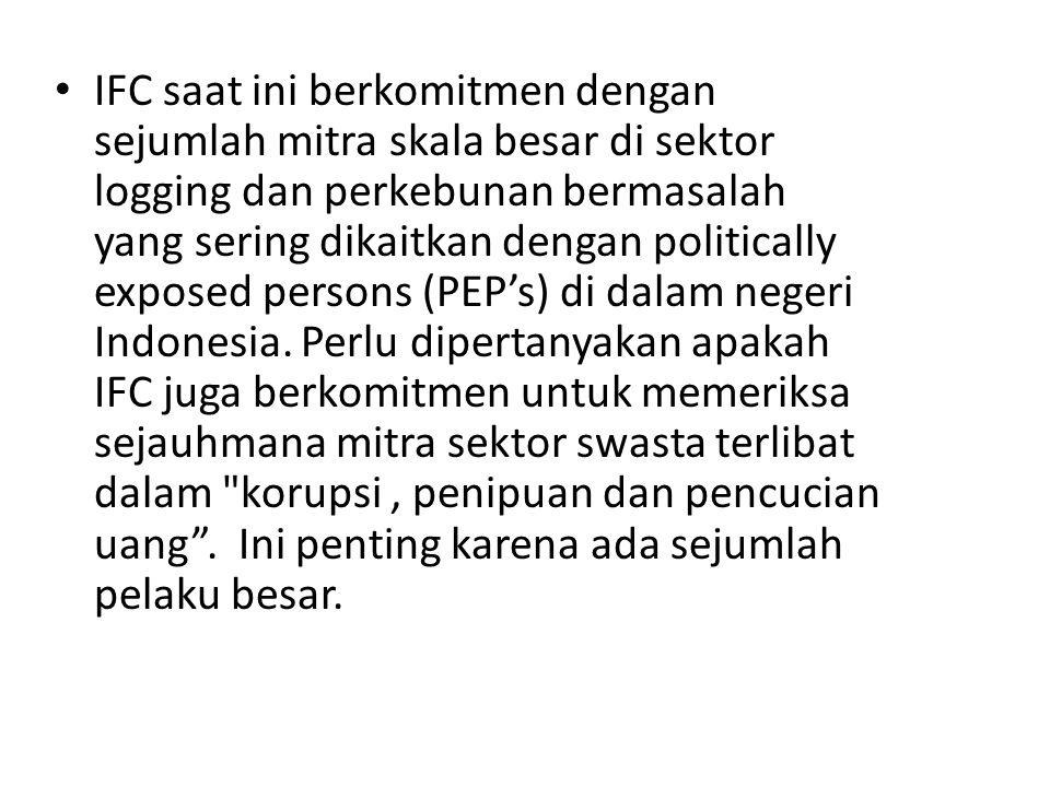 IFC saat ini berkomitmen dengan sejumlah mitra skala besar di sektor logging dan perkebunan bermasalah yang sering dikaitkan dengan politically exposed persons (PEP's) di dalam negeri Indonesia.