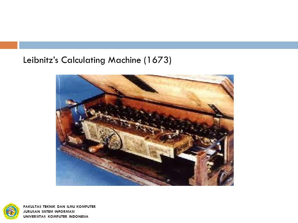 Leibnitz's Calculating Machine (1673) FAKULTAS TEKNIK DAN ILMU KOMPUTER JURUSAN SISTEM INFORMASI UNIVERSITAS KOMPUTER INDONESIA