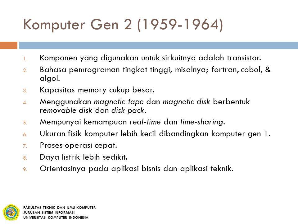 Komputer Gen 2 (1959-1964) 1. Komponen yang digunakan untuk sirkuitnya adalah transistor. 2. Bahasa pemrograman tingkat tinggi, misalnya; fortran, cob