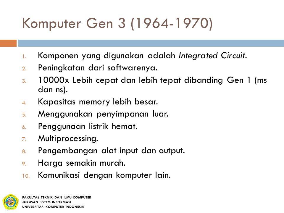 Komputer Gen 3 (1964-1970) 1. Komponen yang digunakan adalah Integrated Circuit. 2. Peningkatan dari softwarenya. 3. 10000x Lebih cepat dan lebih tepa