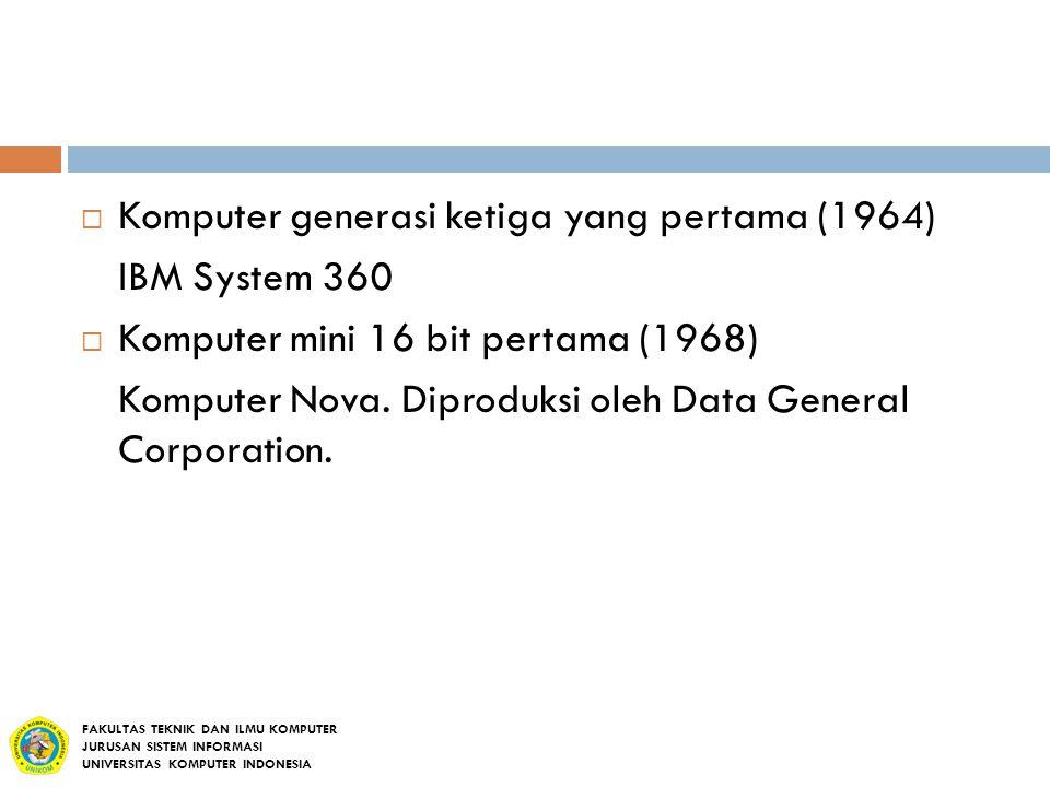  Komputer generasi ketiga yang pertama (1964) IBM System 360  Komputer mini 16 bit pertama (1968) Komputer Nova. Diproduksi oleh Data General Corpor