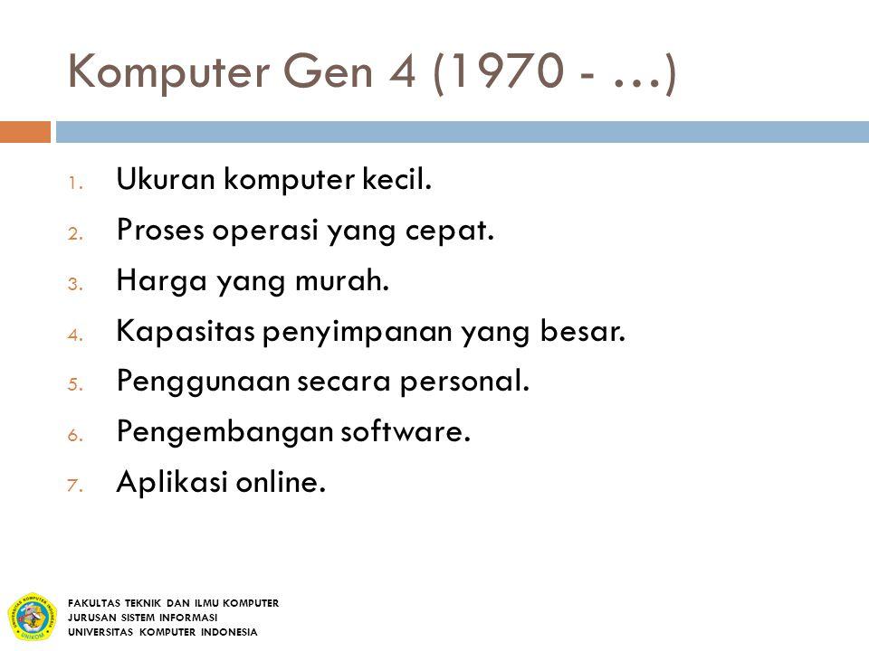Komputer Gen 4 (1970 - …) 1. Ukuran komputer kecil. 2. Proses operasi yang cepat. 3. Harga yang murah. 4. Kapasitas penyimpanan yang besar. 5. Penggun