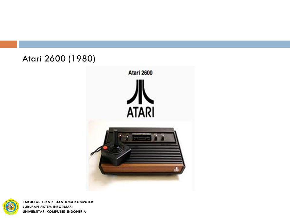 Atari 2600 (1980) FAKULTAS TEKNIK DAN ILMU KOMPUTER JURUSAN SISTEM INFORMASI UNIVERSITAS KOMPUTER INDONESIA