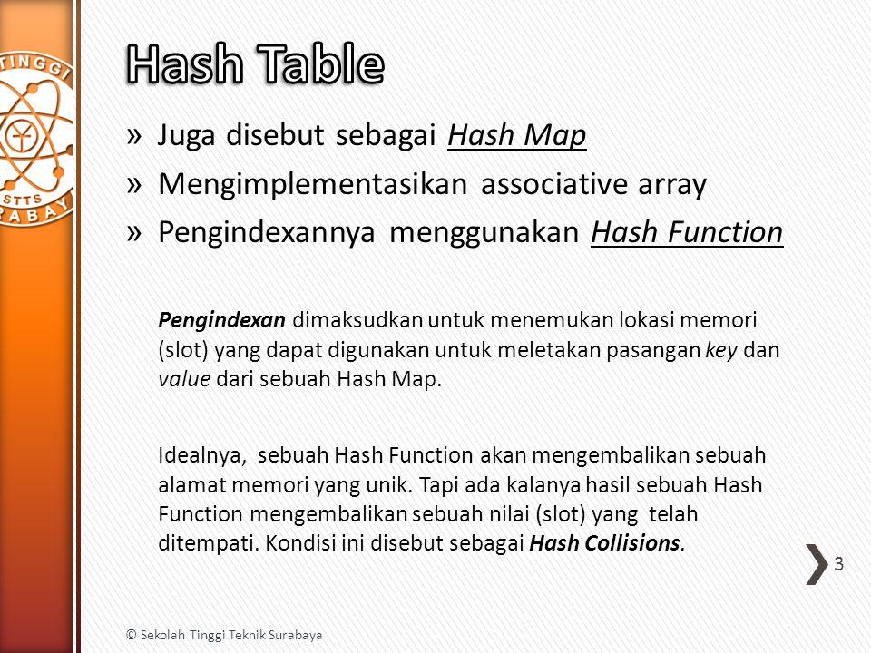 -Basic Hash Function (Horner's Method) h(Key) = Key mod M dimana M adalah ukuran array Contoh: Key = abcd M = 101 256 x 97 + 98 = 24930 mod 101 = 84 256 x 84 + 99 = 21603 mod 101 = 90 256 x 90 + 100 = 21603 mod 101 = 11 4 © Sekolah Tinggi Teknik Surabaya Binary0110 00010110 00100110 00110110 0100 Hex6 16 26 36464 Asciiabcd