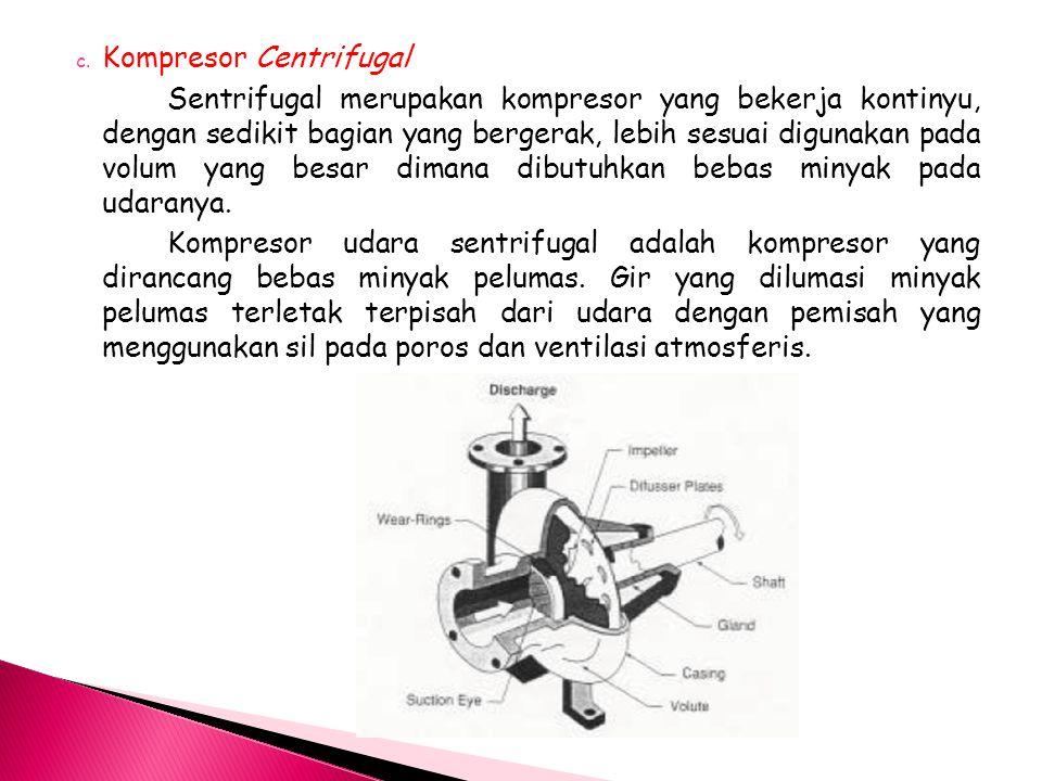c. Kompresor Centrifugal Sentrifugal merupakan kompresor yang bekerja kontinyu, dengan sedikit bagian yang bergerak, lebih sesuai digunakan pada volum