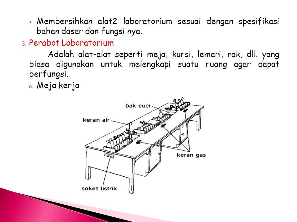  Membersihkan alat2 laboratorium sesuai dengan spesifikasi bahan dasar dan fungsi nya. 3. Perabot Laboratorium Adalah alat-alat seperti meja, kursi,