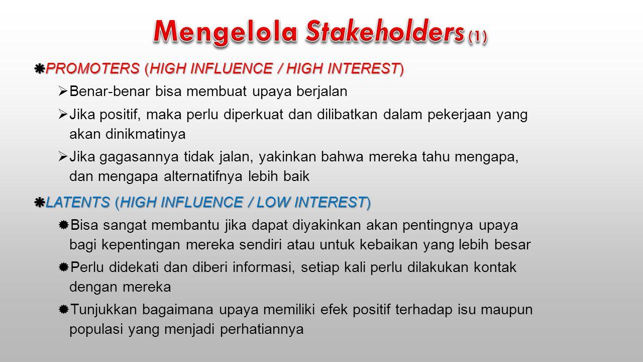  PROMOTERS (HIGH INFLUENCE / HIGH INTEREST)  Benar-benar bisa membuat upaya berjalan  Jika positif, maka perlu diperkuat dan dilibatkan dalam pekerjaan yang akan dinikmatinya  Jika gagasannya tidak jalan, yakinkan bahwa mereka tahu mengapa, dan mengapa alternatifnya lebih baik  LATENTS (HIGH INFLUENCE / LOW INTEREST)  Bisa sangat membantu jika dapat diyakinkan akan pentingnya upaya bagi kepentingan mereka sendiri atau untuk kebaikan yang lebih besar  Perlu didekati dan diberi informasi, setiap kali perlu dilakukan kontak dengan mereka  Tunjukkan bagaimana upaya memiliki efek positif terhadap isu maupun populasi yang menjadi perhatiannya