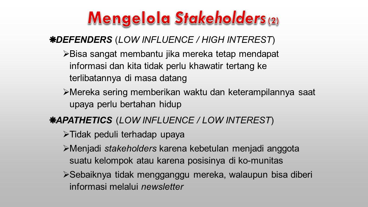  DEFENDERS (LOW INFLUENCE / HIGH INTEREST)  Bisa sangat membantu jika mereka tetap mendapat informasi dan kita tidak perlu khawatir tertang ke terlibatannya di masa datang  Mereka sering memberikan waktu dan keterampilannya saat upaya perlu bertahan hidup  APATHETICS (LOW INFLUENCE / LOW INTEREST)  Tidak peduli terhadap upaya  Menjadi stakeholders karena kebetulan menjadi anggota suatu kelompok atau karena posisinya di ko-munitas  Sebaiknya tidak mengganggu mereka, walaupun bisa diberi informasi melalui newsletter