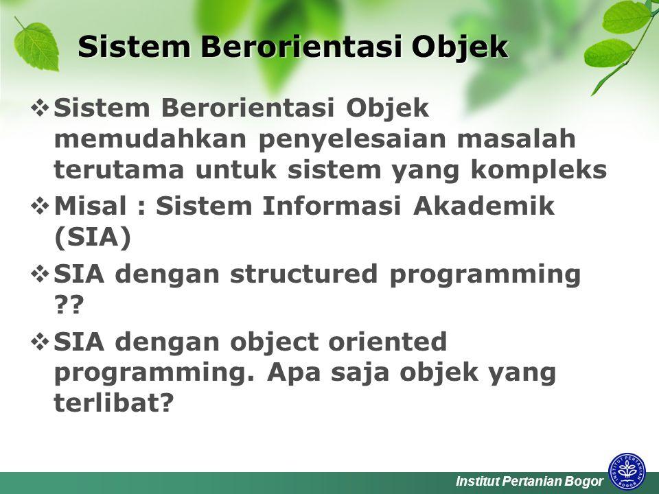 Institut Pertanian Bogor Sistem Berorientasi Objek  Sistem Berorientasi Objek memudahkan penyelesaian masalah terutama untuk sistem yang kompleks  Misal : Sistem Informasi Akademik (SIA)  SIA dengan structured programming .
