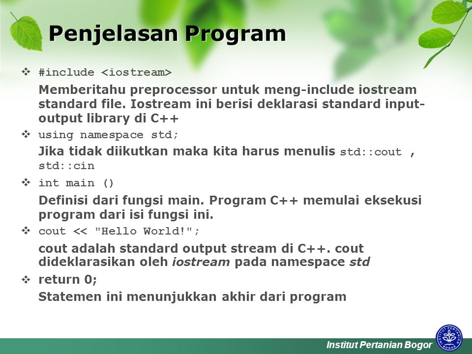 Institut Pertanian Bogor Penjelasan Program  #include Memberitahu preprocessor untuk meng-include iostream standard file.