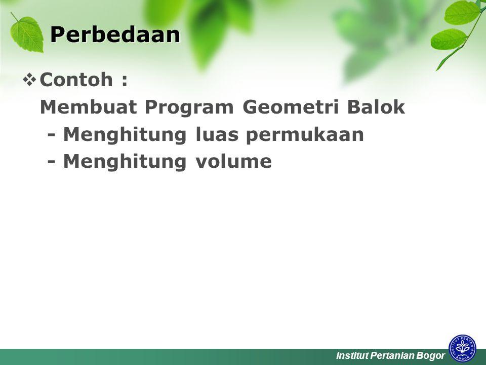 Institut Pertanian Bogor Perbedaan  Contoh : Membuat Program Geometri Balok - Menghitung luas permukaan - Menghitung volume