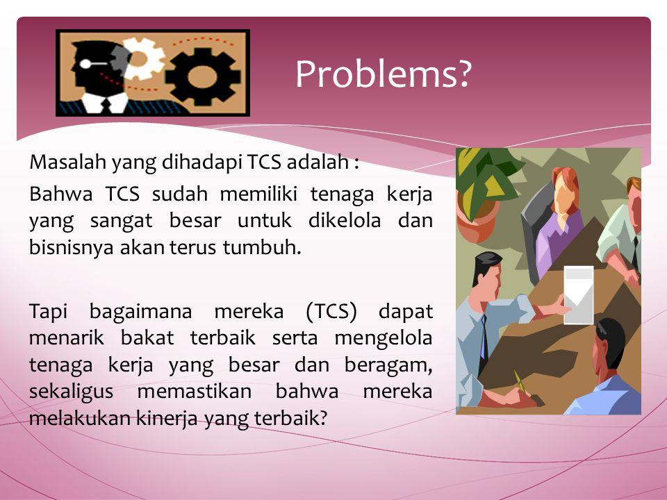 Masalah yang dihadapi TCS adalah : Bahwa TCS sudah memiliki tenaga kerja yang sangat besar untuk dikelola dan bisnisnya akan terus tumbuh.