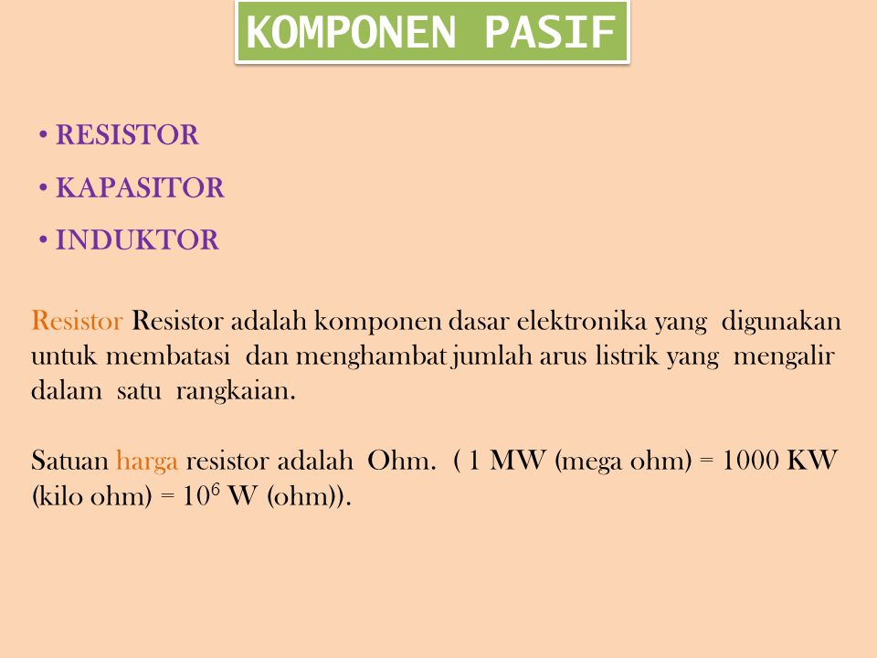 KOMPONEN PASIF RESISTOR KAPASITOR INDUKTOR Resistor Resistor adalah komponen dasar elektronika yang digunakan untuk membatasi dan menghambat jumlah arus listrik yang mengalir dalam satu rangkaian.