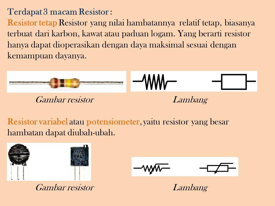 Terdapat 3 macam Resistor : Resistor tetap Resistor yang nilai hambatannya relatif tetap, biasanya terbuat dari karbon, kawat atau paduan logam.