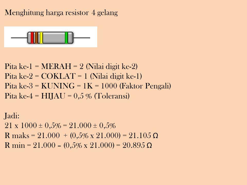 Menghitung harga resistor 4 gelang Pita ke-1 = MERAH = 2 (Nilai digit ke-2) Pita ke-2 = COKLAT = 1 (Nilai digit ke-1) Pita ke-3 = KUNING = 1K = 1000 (Faktor Pengali) Pita ke-4 = HIJAU = 0,5 % (Toleransi) Jadi: 21 x 1000 ± 0,5% = 21.000 ± 0,5% R maks = 21.000 + (0,5% x 21.000) = 21.105 Ω R min = 21.000 – (0,5% x 21.000) = 20.895 Ω