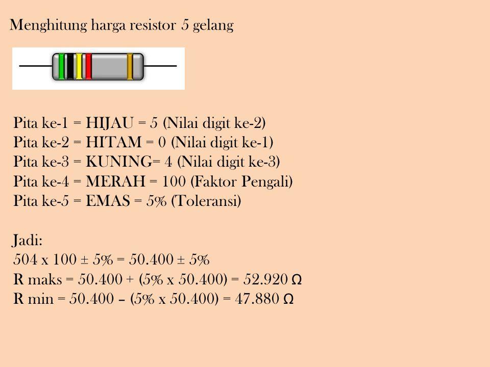 Menghitung harga resistor 5 gelang Pita ke-1 = HIJAU = 5 (Nilai digit ke-2) Pita ke-2 = HITAM = 0 (Nilai digit ke-1) Pita ke-3 = KUNING= 4 (Nilai digit ke-3) Pita ke-4 = MERAH = 100 (Faktor Pengali) Pita ke-5 = EMAS = 5% (Toleransi) Jadi: 504 x 100 ± 5% = 50.400 ± 5% R maks = 50.400 + (5% x 50.400) = 52.920 Ω R min = 50.400 – (5% x 50.400) = 47.880 Ω