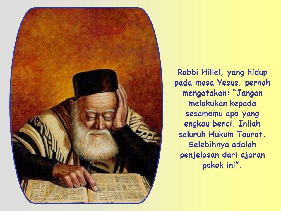 Rabbi Hillel, yang hidup pada masa Yesus, pernah mengatakan: Jangan melakukan kepada sesamamu apa yang engkau benci.