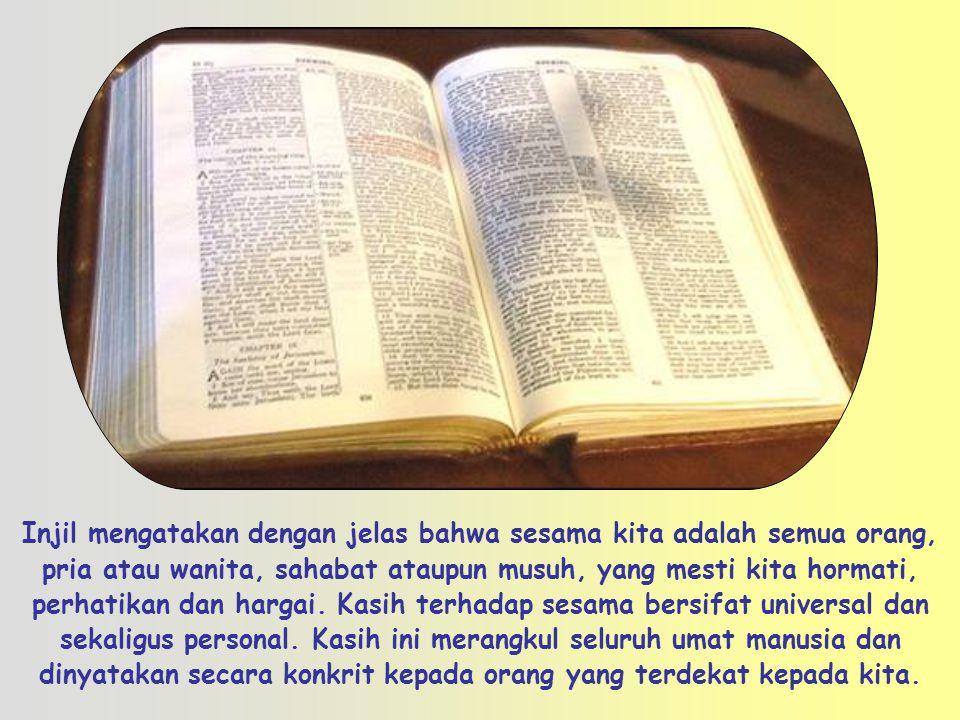 Injil mengatakan dengan jelas bahwa sesama kita adalah semua orang, pria atau wanita, sahabat ataupun musuh, yang mesti kita hormati, perhatikan dan hargai.