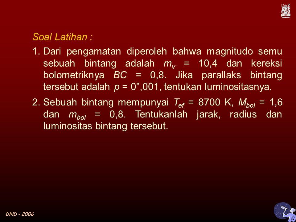 DND - 2006 Soal Latihan : 1.Dari pengamatan diperoleh bahwa magnitudo semu sebuah bintang adalah m v = 10,4 dan kereksi bolometriknya BC = 0,8.
