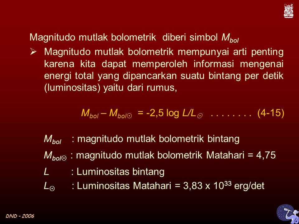 DND - 2006  Magnitudo mutlak bolometrik mempunyai arti penting karena kita dapat memperoleh informasi mengenai energi total yang dipancarkan suatu bintang per detik (luminositas) yaitu dari rumus, M bol – M bol  = -2,5 log L/L  M bol : magnitudo mutlak bolometrik bintang L : Luminositas bintang M bol  : magnitudo mutlak bolometrik Matahari = 4,75 L  : Luminositas Matahari = 3,83 x 10 33 erg/det........
