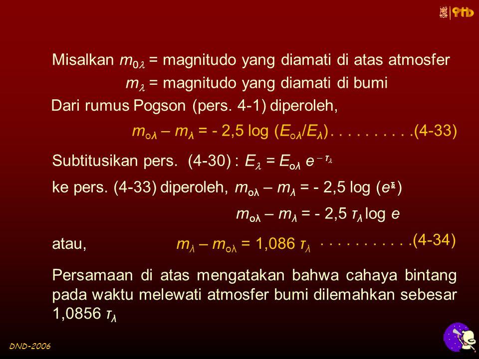 DND-2006 Misalkan m 0 = magnitudo yang diamati di atas atmosfer m oλ – m λ = - 2,5 log (E oλ /E λ )..........(4-33) m = magnitudo yang diamati di bumi Dari rumus Pogson (pers.