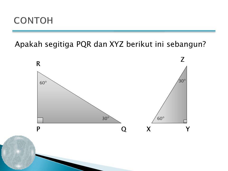 Apakah segitiga PQR dan XYZ berikut ini sebangun? PQXY Z R 6060 30  6060 3030