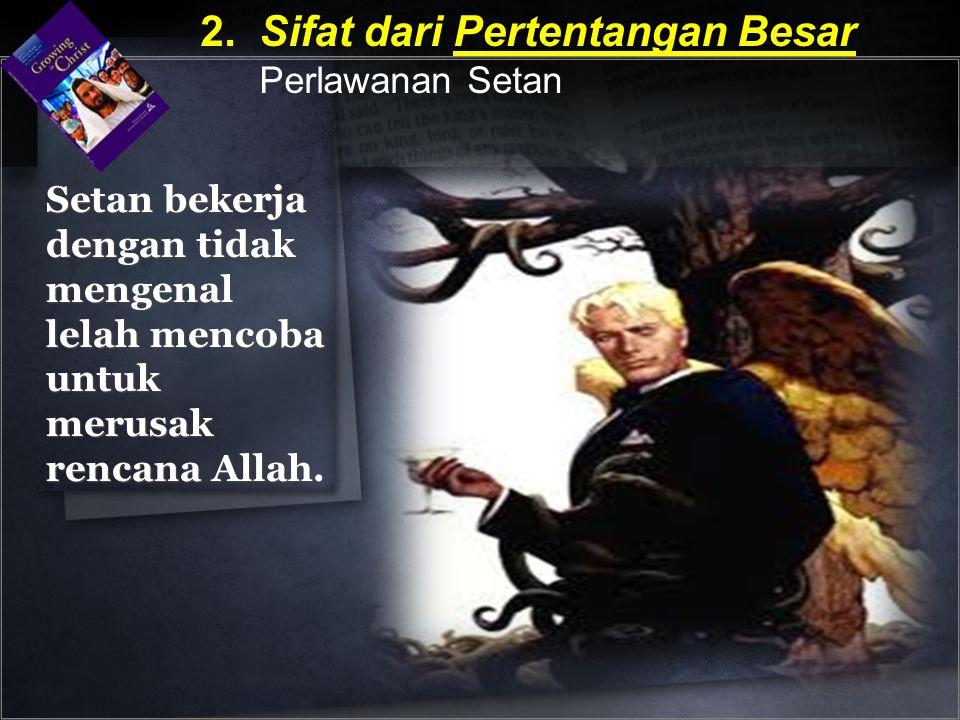 Setan bekerja dengan tidak mengenal lelah mencoba untuk merusak rencana Allah. 2. Sifat dari Pertentangan Besar Perlawanan Setan