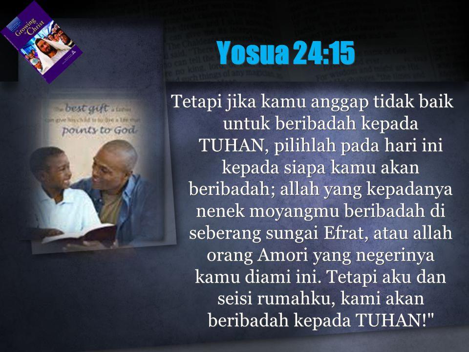 Yosua 24:15 Tetapi jika kamu anggap tidak baik untuk beribadah kepada TUHAN, pilihlah pada hari ini kepada siapa kamu akan beribadah; allah yang kepad